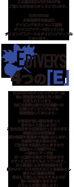 この度はEDIVER'SのHPをご覧いただきありがとうございます。EDIVER'Sは大阪府堺市を拠点にダイビングのライセンス講習、ダイビングツアーを行っているダイビングスクール&ダイビングサークルになります。EDIVER'Sのダイビングツアーは特に高知県の柏島&沖ノ島に力を入れています。他にも和歌山県や日本海側への日帰りダイビングなども随時開催しております。お客様が重い器材を持って歩かなくて良いようにご自宅近辺まで送迎を行っております。関西以外のお客様は新大阪駅や空港まで送迎いたします。兵庫県や東大阪の方もご自宅まで送迎いたしますので遠慮なくご相談下さい。一回のツアーではお一人様から最大7名様まででツアーに出させてもらっています。少人数制による自宅送迎など、細かいサービスを行えることを強みとし、皆さんに最高の海を安心して楽しんでもらえるように精一杯頑張りますのでよろしくお願い致します。